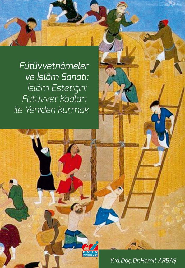 Fütüvvetnâmeler ve İslam Sanatı: İslam Estetiğini Fütüvvet Kodları ile Yeniden Kurmak